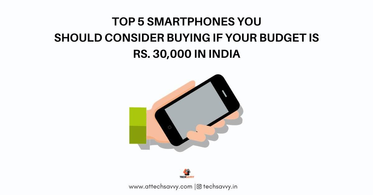 Top 5 Smartphones You Should Consider Buying If Your Budget is Rs. 30,000 in India